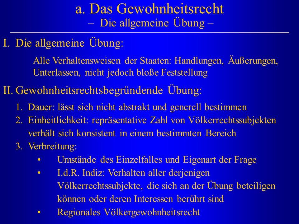a. Das Gewohnheitsrecht – Die allgemeine Übung – I.Die allgemeine Übung: Alle Verhaltensweisen der Staaten: Handlungen, Äußerungen, Unterlassen, nicht