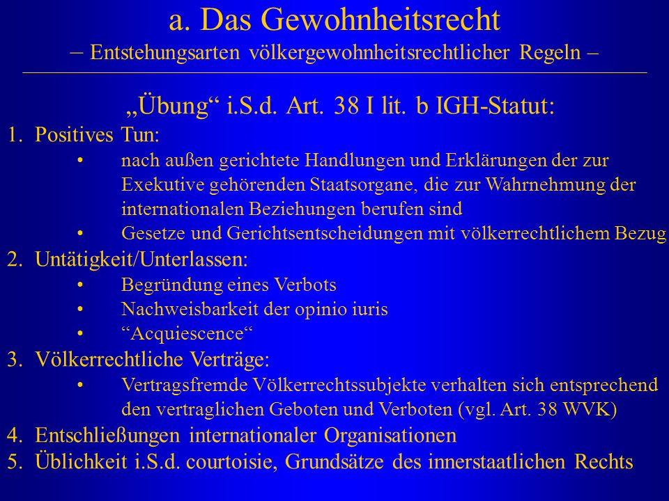 "a. Das Gewohnheitsrecht – Entstehungsarten völkergewohnheitsrechtlicher Regeln – ""Übung"" i.S.d. Art. 38 I lit. b IGH-Statut: 1.Positives Tun: nach auß"