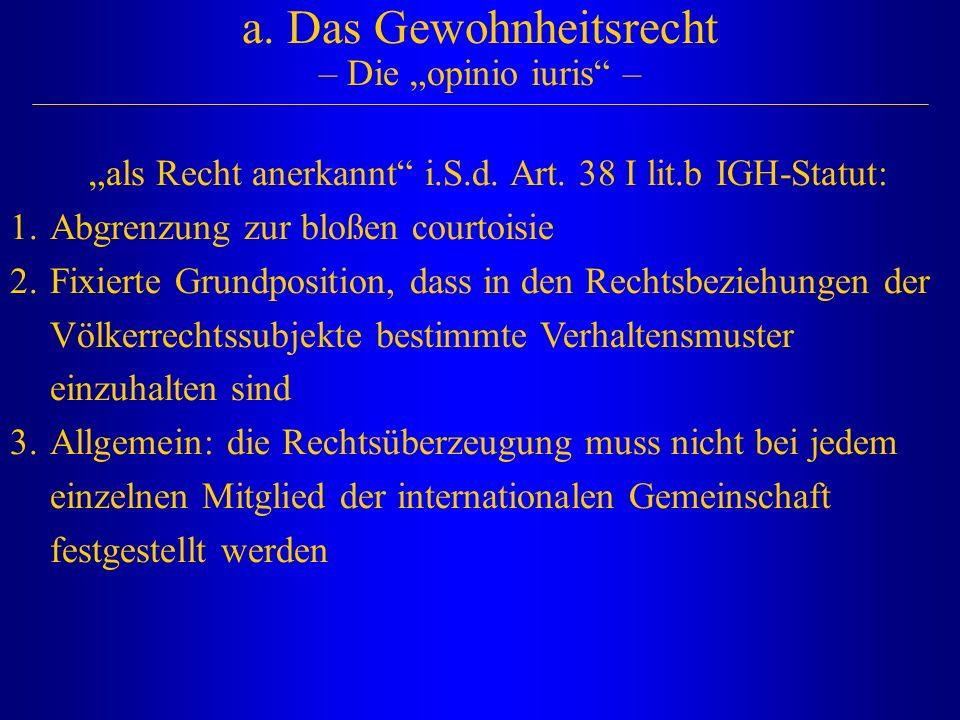 """a. Das Gewohnheitsrecht – Die """"opinio iuris"""" – """"als Recht anerkannt"""" i.S.d. Art. 38 I lit.b IGH-Statut: 1.Abgrenzung zur bloßen courtoisie 2.Fixierte"""