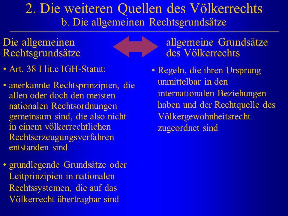 2. Die weiteren Quellen des Völkerrechts b. Die allgemeinen Rechtsgrundsätze Die allgemeinen Rechtsgrundsätze allgemeine Grundsätze des Völkerrechts A