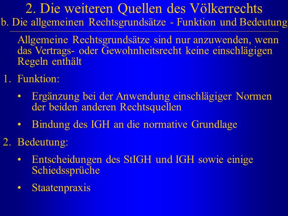 2. Die weiteren Quellen des Völkerrechts b. Die allgemeinen Rechtsgrundsätze - Funktion und Bedeutung Allgemeine Rechtsgrundsätze sind nur anzuwenden,
