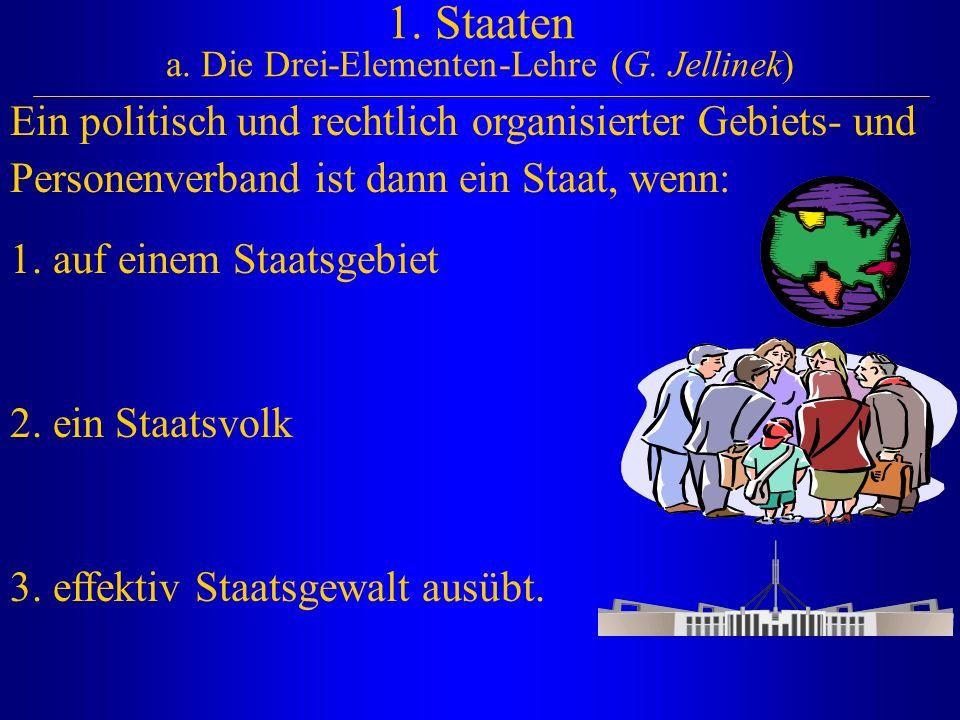 1. Staaten a. Die Drei-Elementen-Lehre (G. Jellinek) Ein politisch und rechtlich organisierter Gebiets- und Personenverband ist dann ein Staat, wenn: