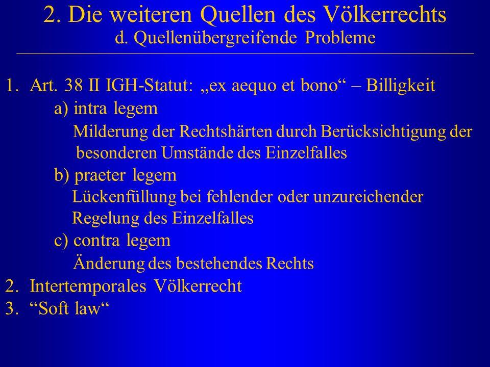"""2. Die weiteren Quellen des Völkerrechts d. Quellenübergreifende Probleme 1.Art. 38 II IGH-Statut: """"ex aequo et bono"""" – Billigkeit a) intra legem Mild"""