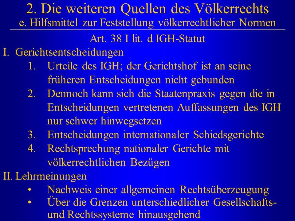 2. Die weiteren Quellen des Völkerrechts e. Hilfsmittel zur Feststellung völkerrechtlicher Normen Art. 38 I lit. d IGH-Statut I.Gerichtsentscheidungen
