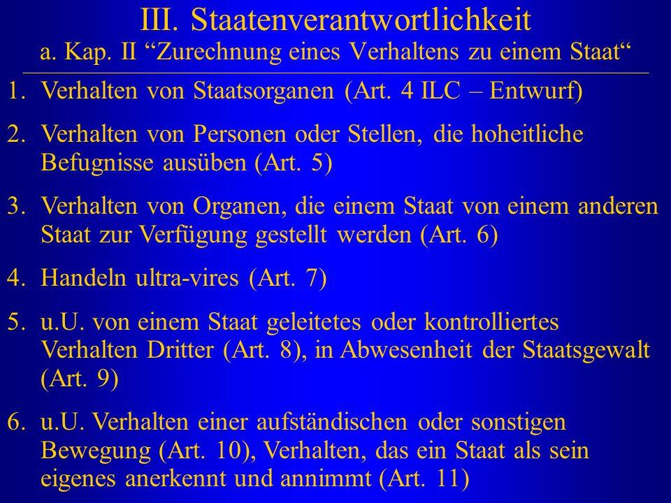 """III. Staatenverantwortlichkeit a. Kap. II """"Zurechnung eines Verhaltens zu einem Staat"""" 1.Verhalten von Staatsorganen (Art. 4 ILC – Entwurf) 2.Verhalte"""