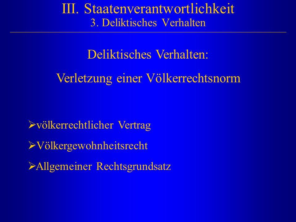 III. Staatenverantwortlichkeit 3. Deliktisches Verhalten Deliktisches Verhalten: Verletzung einer Völkerrechtsnorm  völkerrechtlicher Vertrag  Völke