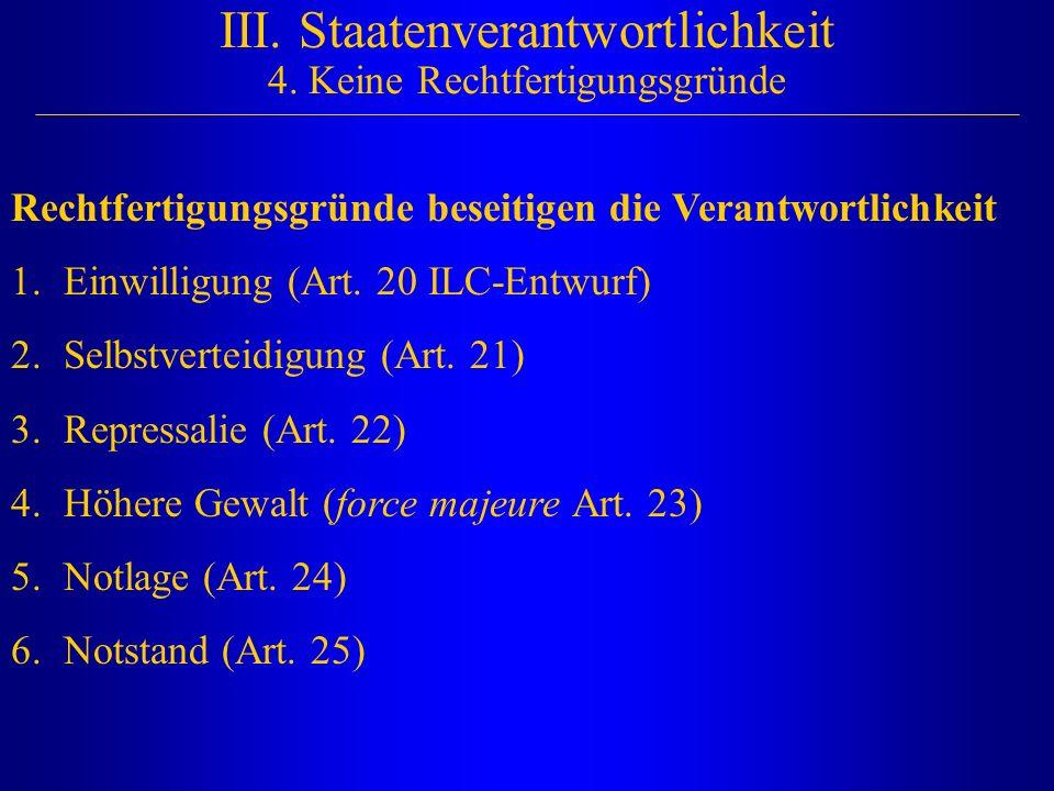 III. Staatenverantwortlichkeit 4. Keine Rechtfertigungsgründe Rechtfertigungsgründe beseitigen die Verantwortlichkeit 1.Einwilligung (Art. 20 ILC-Entw