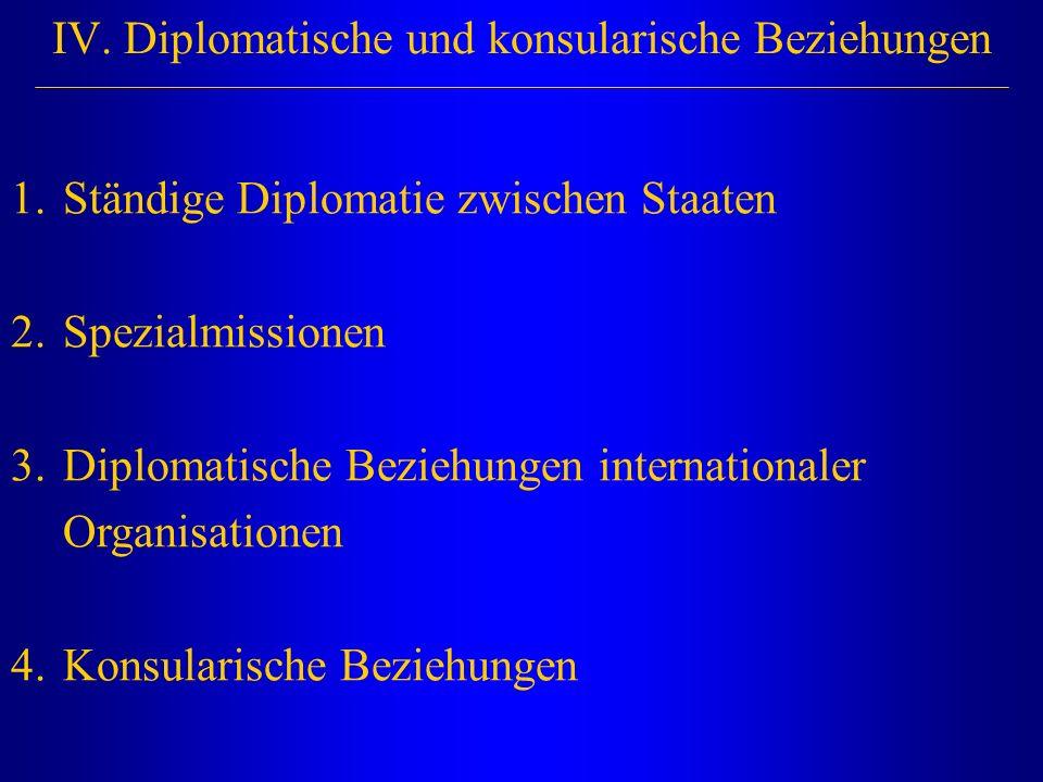 IV. Diplomatische und konsularische Beziehungen 1.Ständige Diplomatie zwischen Staaten 2.Spezialmissionen 3.Diplomatische Beziehungen internationaler