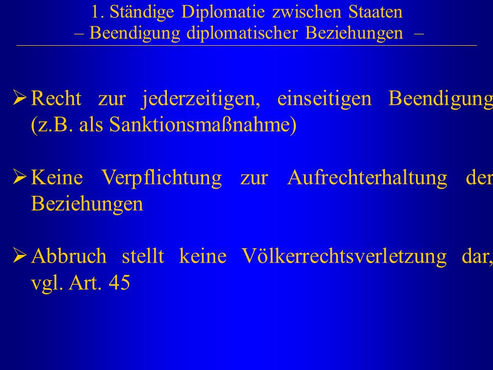 1. Ständige Diplomatie zwischen Staaten – Beendigung diplomatischer Beziehungen –  Recht zur jederzeitigen, einseitigen Beendigung (z.B. als Sanktion