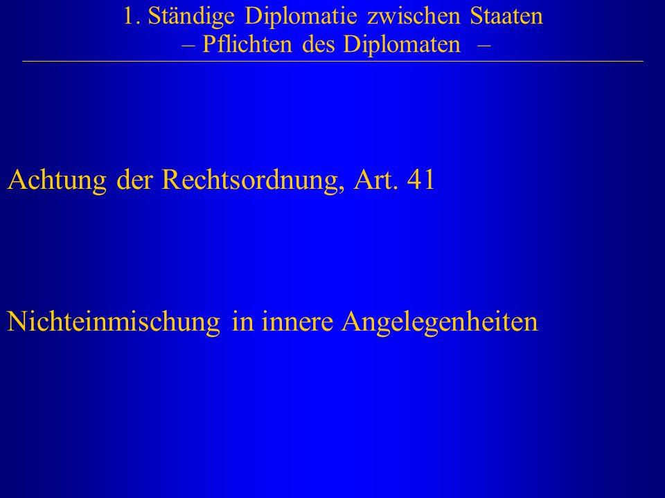 1. Ständige Diplomatie zwischen Staaten – Pflichten des Diplomaten – Achtung der Rechtsordnung, Art. 41 Nichteinmischung in innere Angelegenheiten