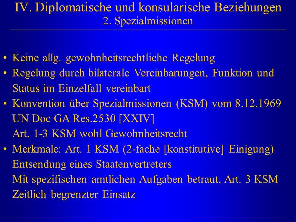 IV. Diplomatische und konsularische Beziehungen 2. Spezialmissionen Keine allg. gewohnheitsrechtliche Regelung Regelung durch bilaterale Vereinbarunge