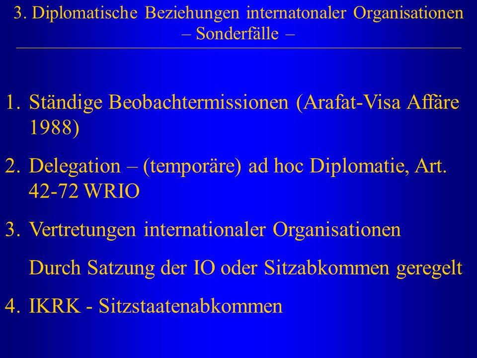 3. Diplomatische Beziehungen internatonaler Organisationen – Sonderfälle – 1.Ständige Beobachtermissionen (Arafat-Visa Affäre 1988) 2.Delegation – (te