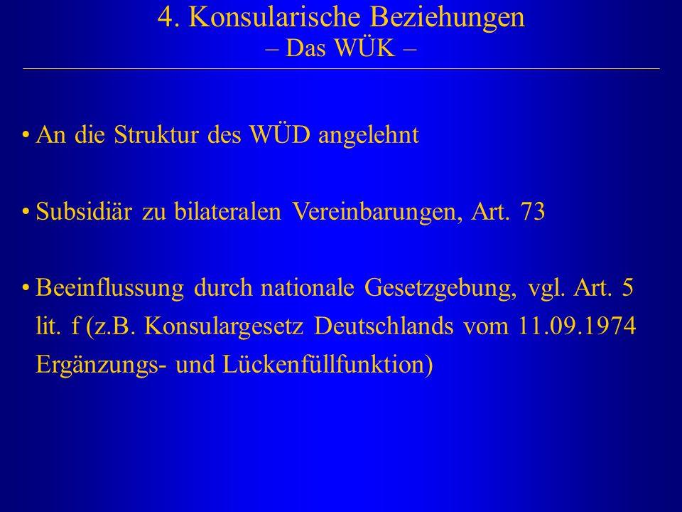 4. Konsularische Beziehungen – Das WÜK – An die Struktur des WÜD angelehnt Subsidiär zu bilateralen Vereinbarungen, Art. 73 Beeinflussung durch nation