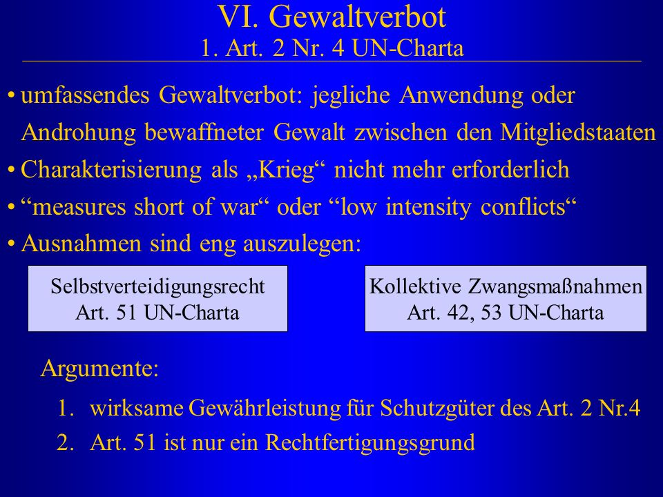 VI. Gewaltverbot 1. Art. 2 Nr. 4 UN-Charta umfassendes Gewaltverbot: jegliche Anwendung oder Androhung bewaffneter Gewalt zwischen den Mitgliedstaaten