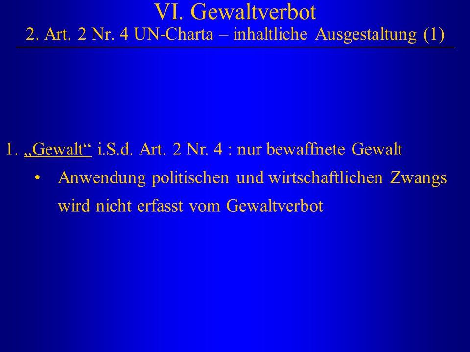 """VI. Gewaltverbot 2. Art. 2 Nr. 4 UN-Charta – inhaltliche Ausgestaltung (1) 1. """"Gewalt"""" i.S.d. Art. 2 Nr. 4 : nur bewaffnete Gewalt Anwendung politisch"""