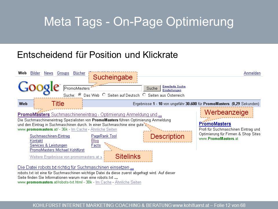 KOHLFÜRST INTERNET MARKETING COACHING & BERATUNG www.kohlfuerst.at – Folie 12 von 68 Meta Tags - On-Page Optimierung Entscheidend für Position und Klickrate Sucheingabe Werbeanzeige Title Description Sitelinks