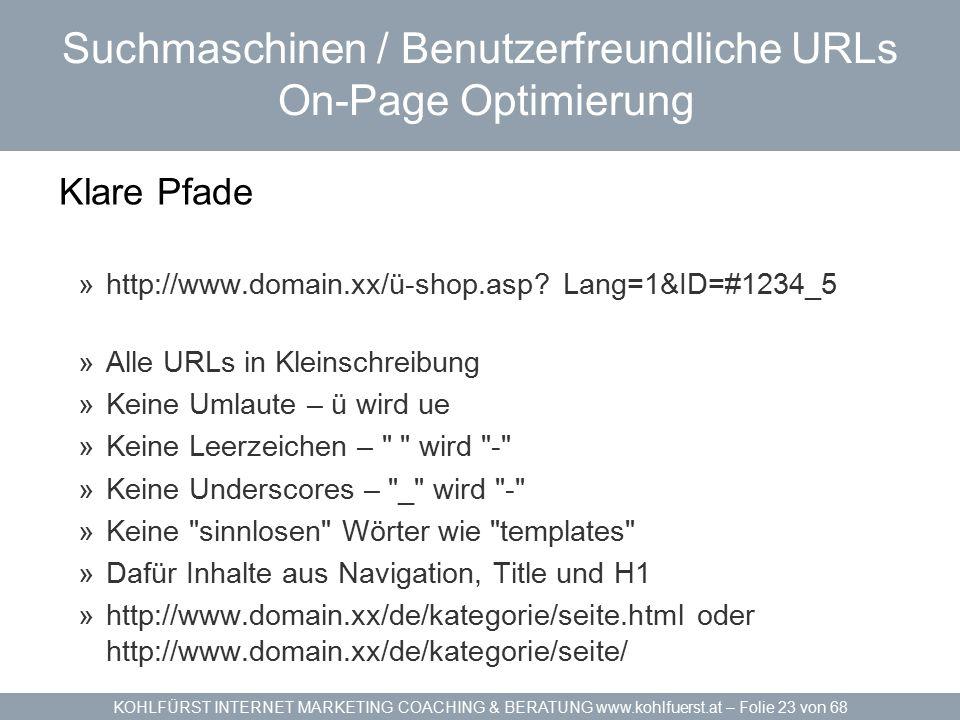 KOHLFÜRST INTERNET MARKETING COACHING & BERATUNG www.kohlfuerst.at – Folie 23 von 68 Suchmaschinen / Benutzerfreundliche URLs On-Page Optimierung Klare Pfade »http://www.domain.xx/ü-shop.asp.