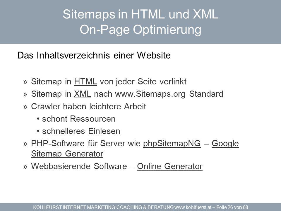 KOHLFÜRST INTERNET MARKETING COACHING & BERATUNG www.kohlfuerst.at – Folie 26 von 68 Sitemaps in HTML und XML On-Page Optimierung Das Inhaltsverzeichnis einer Website »Sitemap in HTML von jeder Seite verlinktHTML »Sitemap in XML nach www.Sitemaps.org StandardXML »Crawler haben leichtere Arbeit schont Ressourcen schnelleres Einlesen »PHP-Software für Server wie phpSitemapNG – Google Sitemap GeneratorphpSitemapNGGoogle Sitemap Generator »Webbasierende Software – Online GeneratorOnline Generator