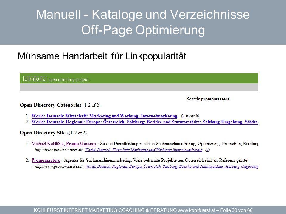 KOHLFÜRST INTERNET MARKETING COACHING & BERATUNG www.kohlfuerst.at – Folie 30 von 68 Manuell - Kataloge und Verzeichnisse Off-Page Optimierung Mühsame Handarbeit für Linkpopularität