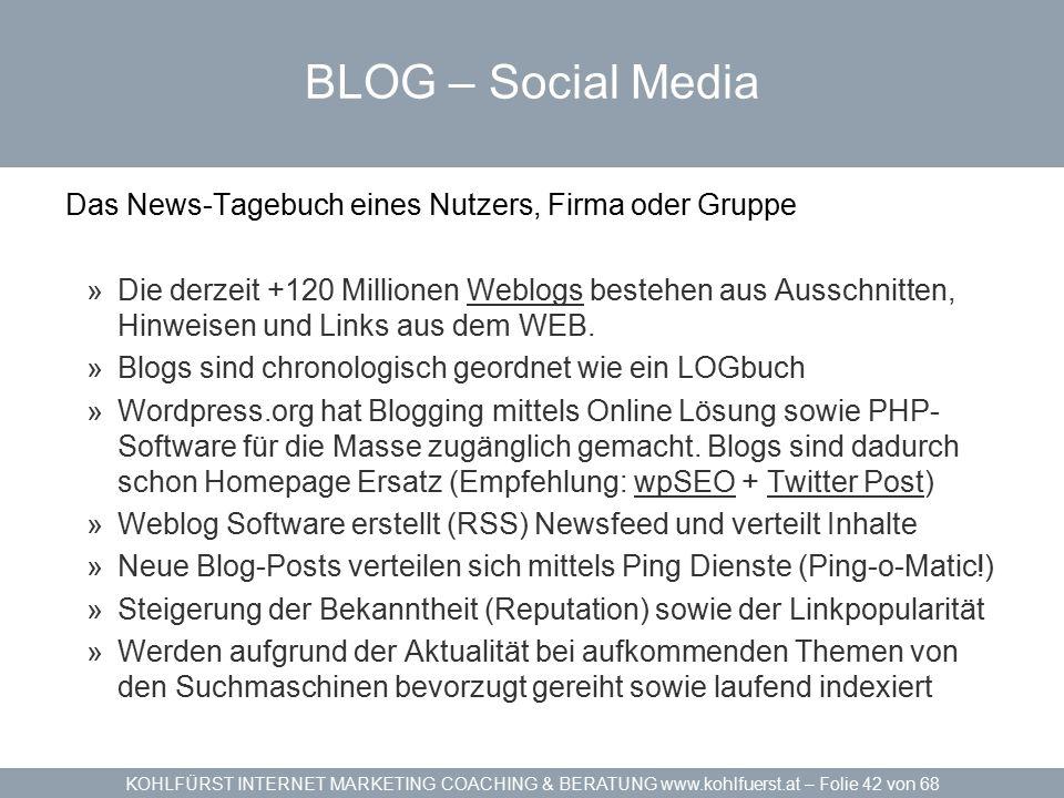 KOHLFÜRST INTERNET MARKETING COACHING & BERATUNG www.kohlfuerst.at – Folie 42 von 68 BLOG – Social Media Das News-Tagebuch eines Nutzers, Firma oder Gruppe »Die derzeit +120 Millionen Weblogs bestehen aus Ausschnitten, Hinweisen und Links aus dem WEB.Weblogs »Blogs sind chronologisch geordnet wie ein LOGbuch »Wordpress.org hat Blogging mittels Online Lösung sowie PHP- Software für die Masse zugänglich gemacht.