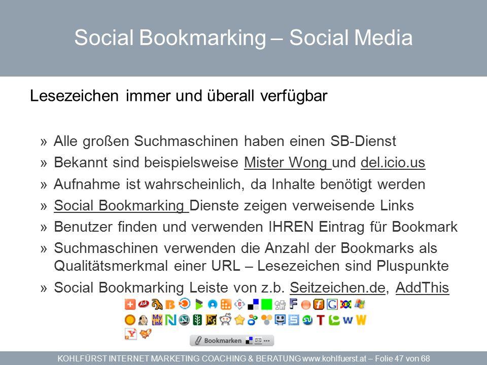 KOHLFÜRST INTERNET MARKETING COACHING & BERATUNG www.kohlfuerst.at – Folie 47 von 68 Social Bookmarking – Social Media Lesezeichen immer und überall verfügbar »Alle großen Suchmaschinen haben einen SB-Dienst »Bekannt sind beispielsweise Mister Wong und del.icio.usMister Wong del.icio.us »Aufnahme ist wahrscheinlich, da Inhalte benötigt werden »Social Bookmarking Dienste zeigen verweisende LinksSocial Bookmarking »Benutzer finden und verwenden IHREN Eintrag für Bookmark »Suchmaschinen verwenden die Anzahl der Bookmarks als Qualitätsmerkmal einer URL – Lesezeichen sind Pluspunkte »Social Bookmarking Leiste von z.b.