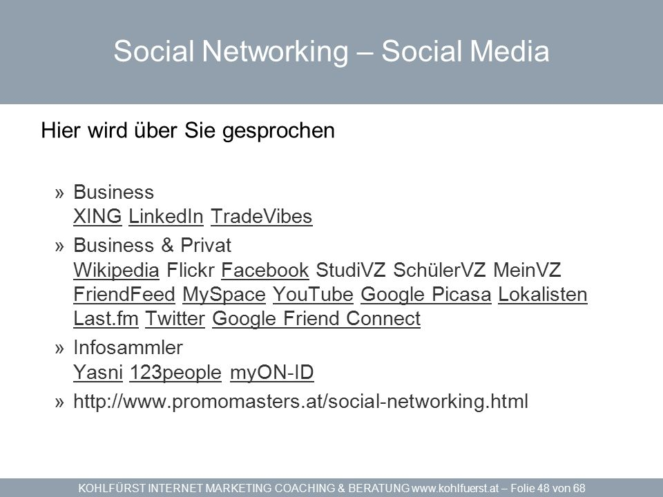 KOHLFÜRST INTERNET MARKETING COACHING & BERATUNG www.kohlfuerst.at – Folie 48 von 68 Social Networking – Social Media Hier wird über Sie gesprochen »Business XING LinkedIn TradeVibes XINGLinkedInTradeVibes »Business & Privat Wikipedia Flickr Facebook StudiVZ SchülerVZ MeinVZ FriendFeed MySpace YouTube Google Picasa Lokalisten Last.fm Twitter Google Friend Connect WikipediaFacebook FriendFeedMySpaceYouTubeGoogle PicasaLokalisten Last.fmTwitterGoogle Friend Connect »Infosammler Yasni 123people myON-ID Yasni123peoplemyON-ID »http://www.promomasters.at/social-networking.html