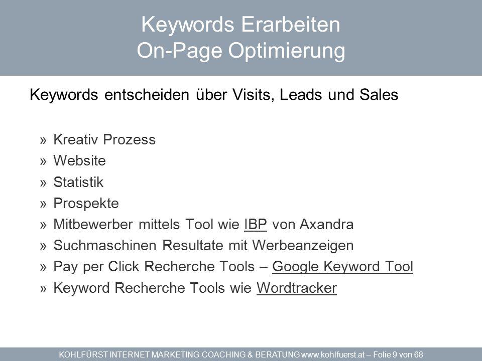 KOHLFÜRST INTERNET MARKETING COACHING & BERATUNG www.kohlfuerst.at – Folie 9 von 68 Keywords Erarbeiten On-Page Optimierung Keywords entscheiden über Visits, Leads und Sales »Kreativ Prozess »Website »Statistik »Prospekte »Mitbewerber mittels Tool wie IBP von AxandraIBP »Suchmaschinen Resultate mit Werbeanzeigen »Pay per Click Recherche Tools – Google Keyword ToolGoogle Keyword Tool »Keyword Recherche Tools wie WordtrackerWordtracker