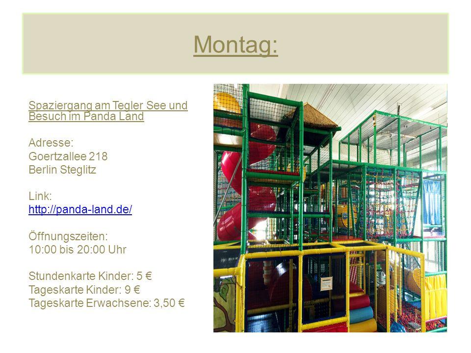 Montag: Spaziergang am Tegler See und Besuch im Panda Land Adresse: Goertzallee 218 Berlin Steglitz Link: http://panda-land.de/ Öffnungszeiten: 10:00 bis 20:00 Uhr Stundenkarte Kinder: 5 € Tageskarte Kinder: 9 € Tageskarte Erwachsene: 3,50 €