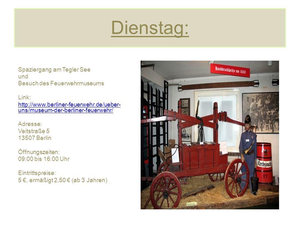 Dienstag: Spaziergang am Tegler See und Besuch des Feuerwehrmuseums Link: http://www.berliner-feuerwehr.de/ueber- uns/museum-der-berliner-feuerwehr/ Adresse: Veitstraße 5 13507 Berlin Öffnungszeiten: 09:00 bis 16:00 Uhr Eintrittspreise: 5 €, ermäßigt 2,50 € (ab 3 Jahren)