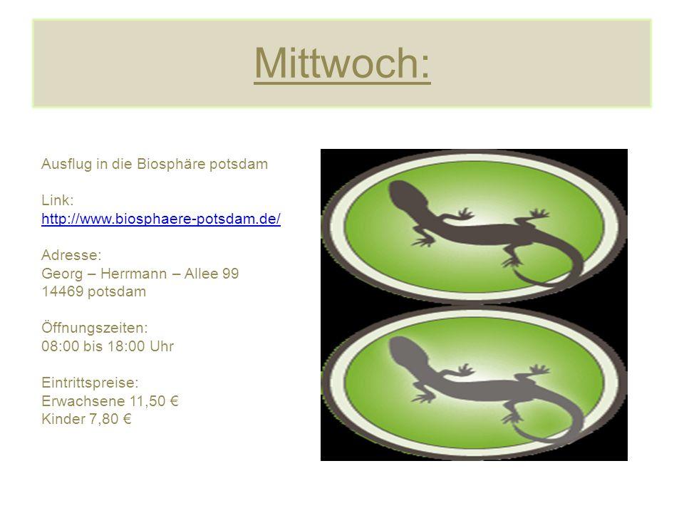 Mittwoch: Ausflug in die Biosphäre potsdam Link: http://www.biosphaere-potsdam.de/ Adresse: Georg – Herrmann – Allee 99 14469 potsdam Öffnungszeiten: 08:00 bis 18:00 Uhr Eintrittspreise: Erwachsene 11,50 € Kinder 7,80 €
