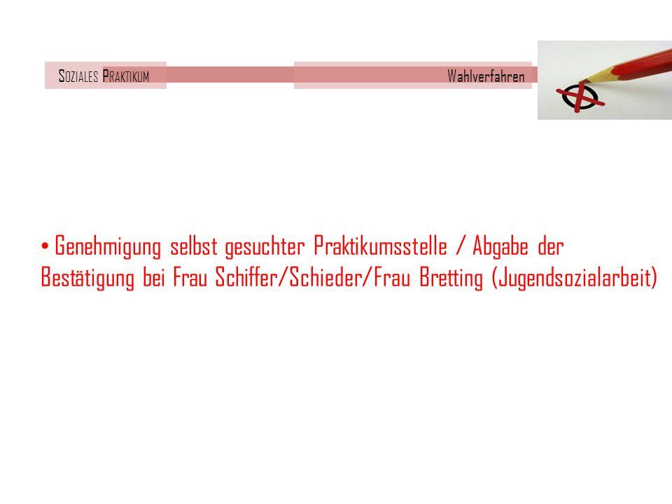 S OZIALES P RAKTIKUM Wahlverfahren Genehmigung selbst gesuchter Praktikumsstelle / Abgabe der Bestätigung bei Frau Schiffer/Schieder/Frau Bretting (Jugendsozialarbeit)