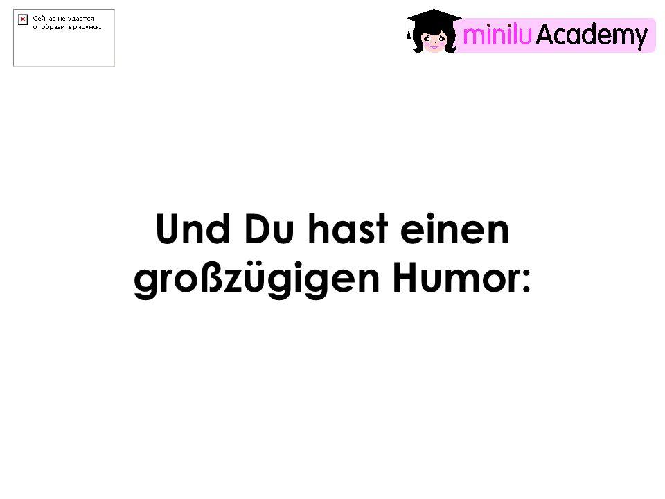 Und Du hast einen großzügigen Humor: