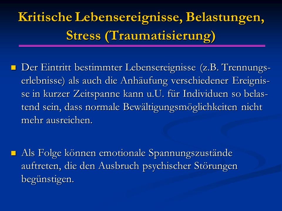 Kritische Lebensereignisse, Belastungen, Stress (Traumatisierung) Der Eintritt bestimmter Lebensereignisse (z.B. Trennungs- erlebnisse) als auch die A
