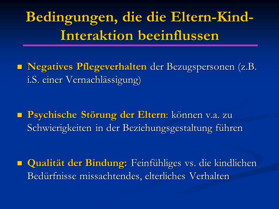 Bedingungen, die die Eltern-Kind- Interaktion beeinflussen Negatives Pflegeverhalten der Bezugspersonen (z.B. i.S. einer Vernachlässigung) Negatives P