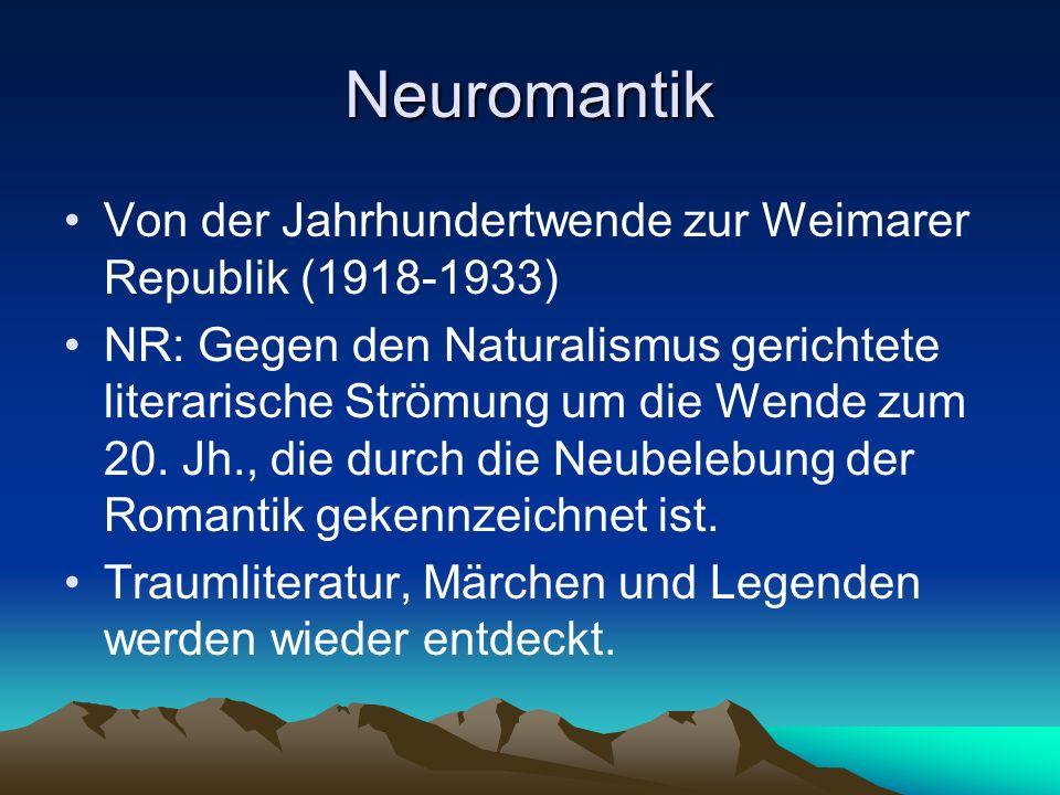 Neuromantik Von der Jahrhundertwende zur Weimarer Republik (1918-1933) NR: Gegen den Naturalismus gerichtete literarische Strömung um die Wende zum 20.
