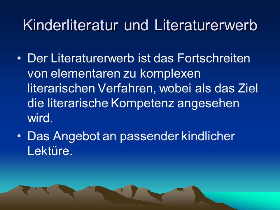 Kinderliteratur und Literaturerwerb Der Literaturerwerb ist das Fortschreiten von elementaren zu komplexen literarischen Verfahren, wobei als das Ziel die literarische Kompetenz angesehen wird.