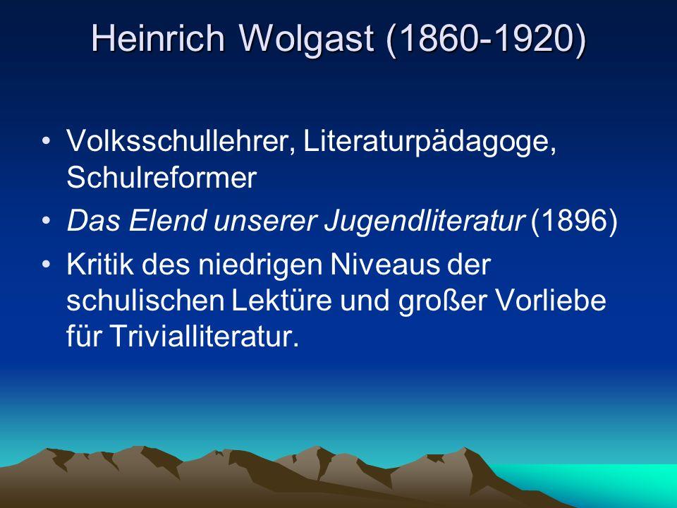 Heinrich Wolgast (1860-1920) Volksschullehrer, Literaturpädagoge, Schulreformer Das Elend unserer Jugendliteratur (1896) Kritik des niedrigen Niveaus der schulischen Lektüre und großer Vorliebe für Trivialliteratur.