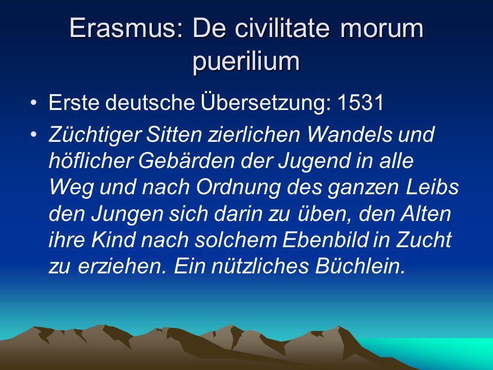 Erasmus: De civilitate morum puerilium Erste deutsche Übersetzung: 1531 Züchtiger Sitten zierlichen Wandels und höflicher Gebärden der Jugend in alle Weg und nach Ordnung des ganzen Leibs den Jungen sich darin zu üben, den Alten ihre Kind nach solchem Ebenbild in Zucht zu erziehen.
