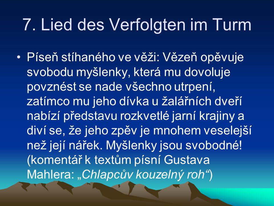 7. Lied des Verfolgten im Turm Píseň stíhaného ve věži: Vězeň opěvuje svobodu myšlenky, která mu dovoluje povznést se nade všechno utrpení, zatímco mu