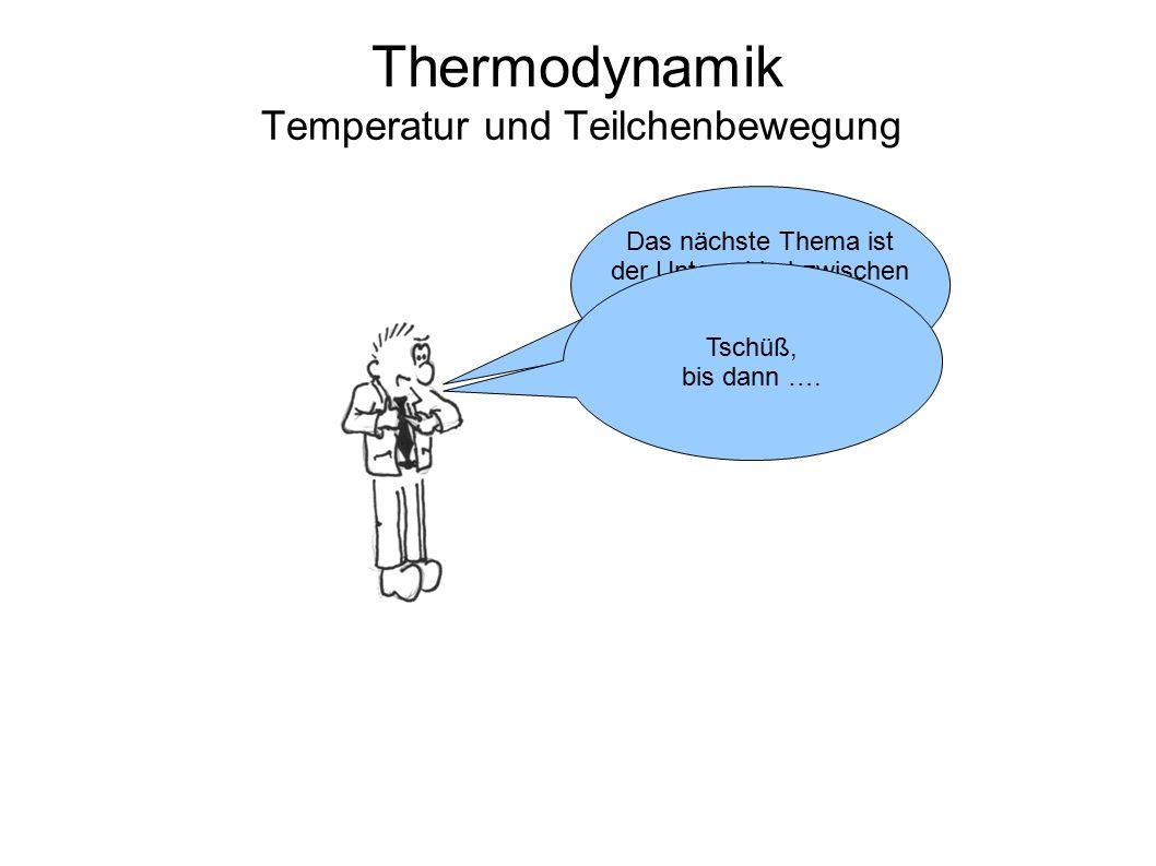 Thermodynamik Temperatur und Teilchenbewegung Das nächste Thema ist der Unterschied zwischen Temperatur und Wärme. Tschüß, bis dann ….