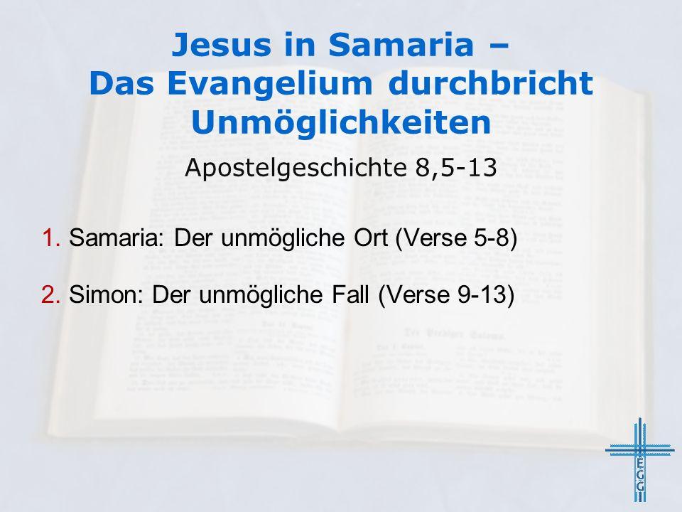 Jesus in Samaria – Das Evangelium durchbricht Unmöglichkeiten Apostelgeschichte 8,5-13 1. Samaria: Der unmögliche Ort (Verse 5-8) 2. Simon: Der unmögl