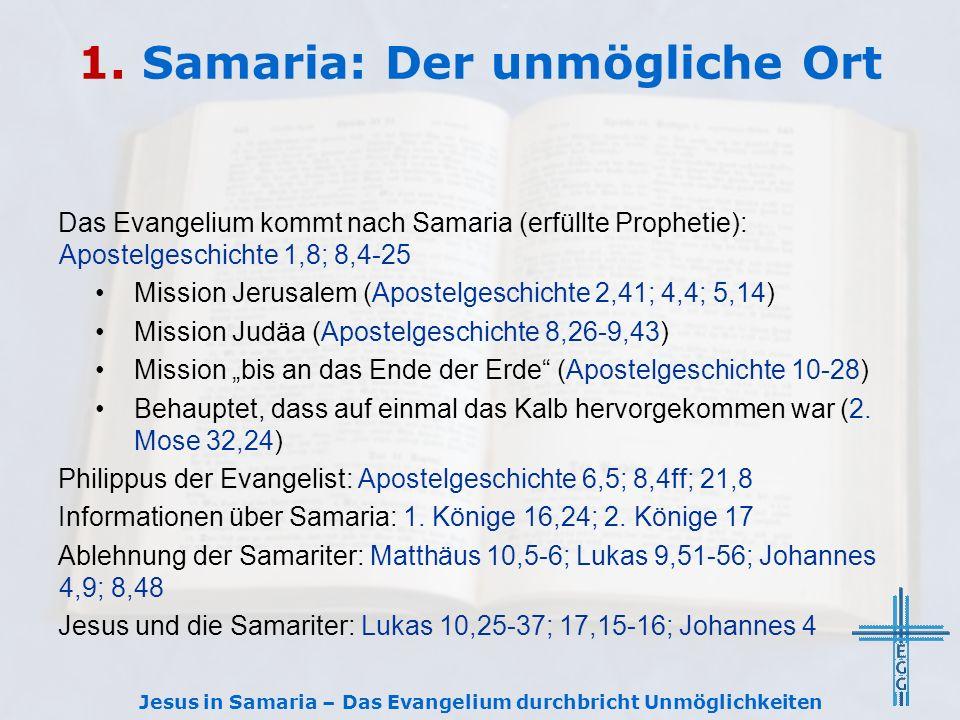 1. Samaria: Der unmögliche Ort Das Evangelium kommt nach Samaria (erfüllte Prophetie): Apostelgeschichte 1,8; 8,4-25 Mission Jerusalem (Apostelgeschic