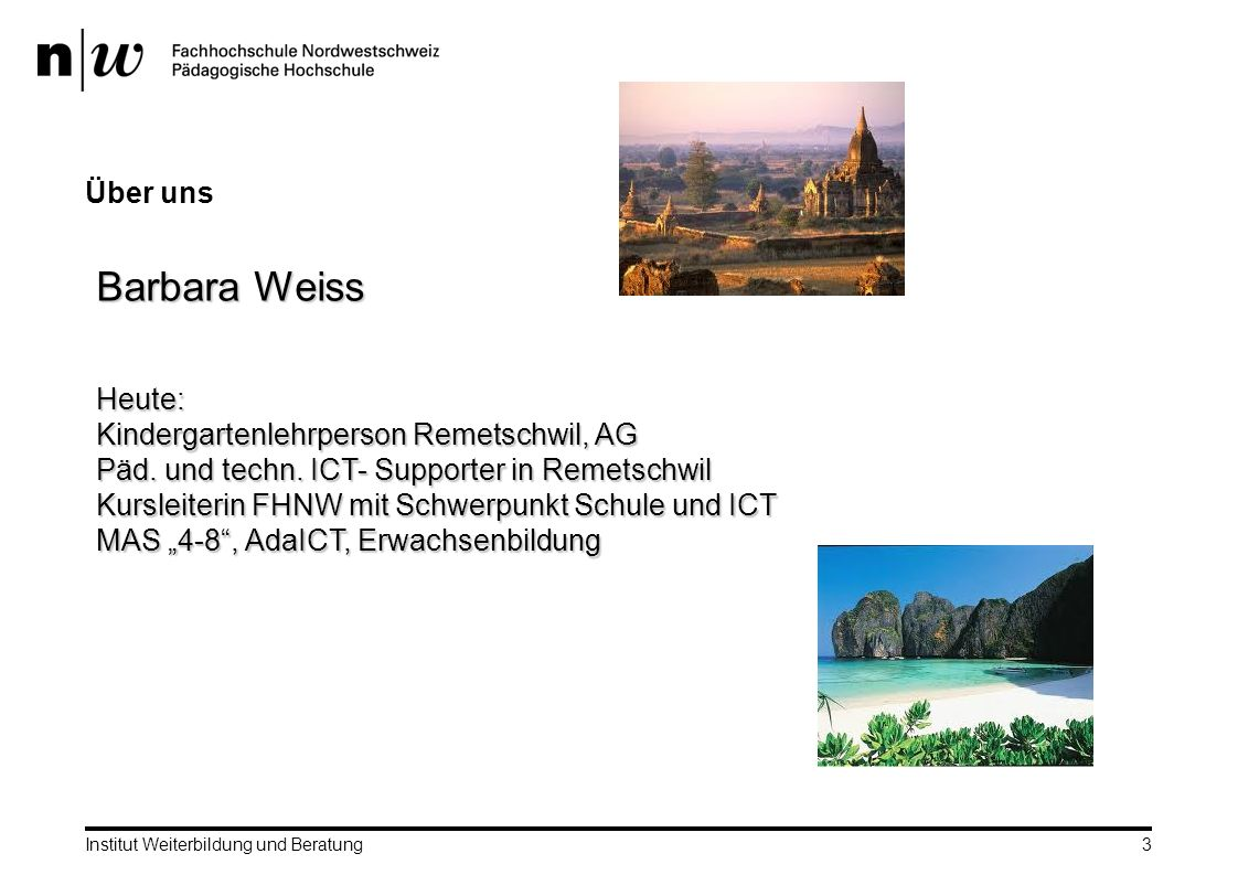 Über uns Institut Weiterbildung und Beratung3 Barbara Weiss Heute: Kindergartenlehrperson Remetschwil, AG Päd.