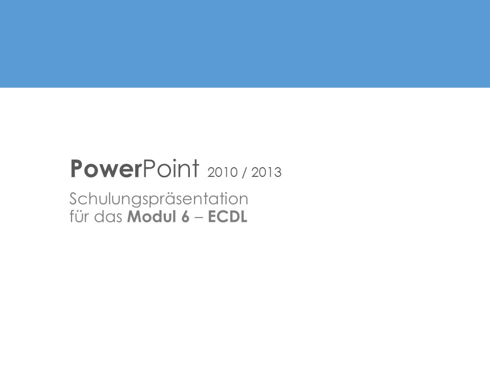 Schulungspräsentation für das Modul 6 – ECDL Power Point 2010 / 2013