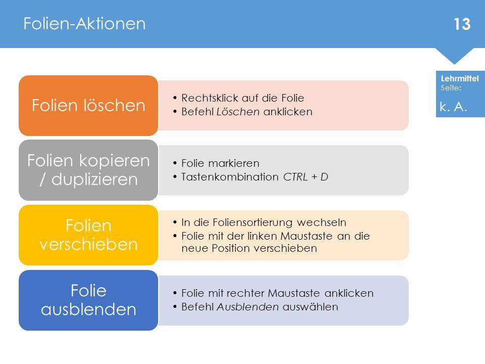 Lehrmittel Seite: Rechtsklick auf die Folie Befehl Löschen anklicken Folien löschen Folie markieren Tastenkombination CTRL + D Folien kopieren / dupli