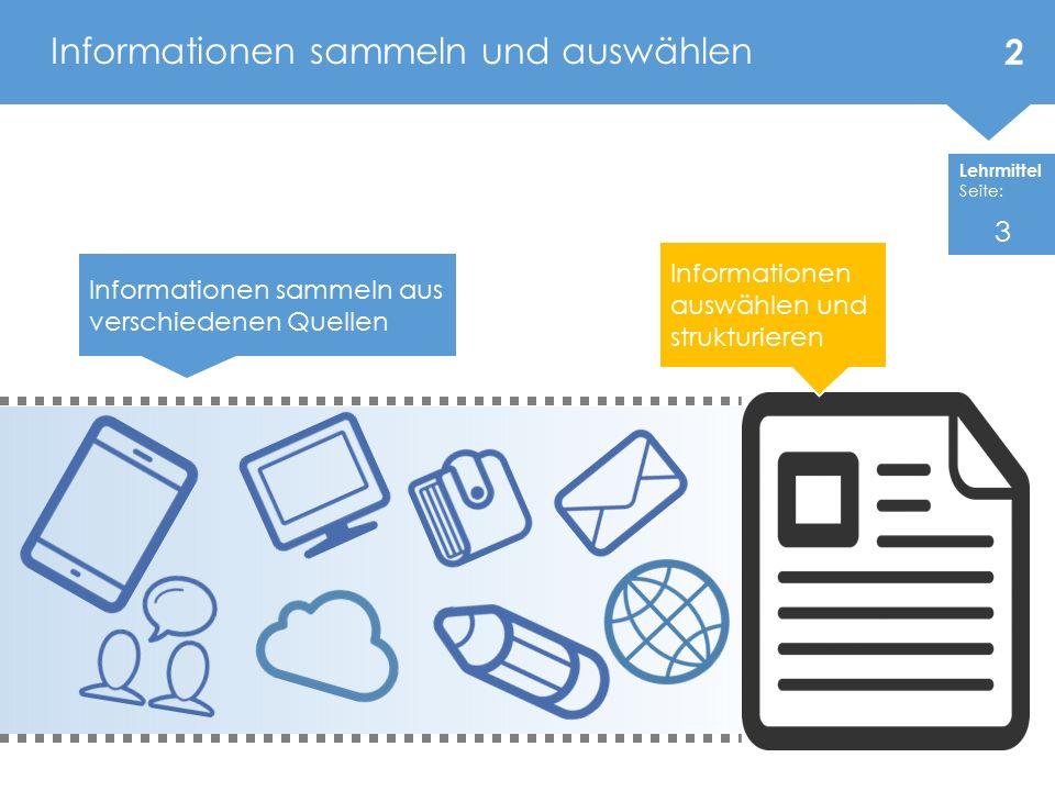 Lehrmittel Seite: Informationen sammeln und auswählen Informationen sammeln aus verschiedenen Quellen Informationen auswählen und strukturieren 2 3