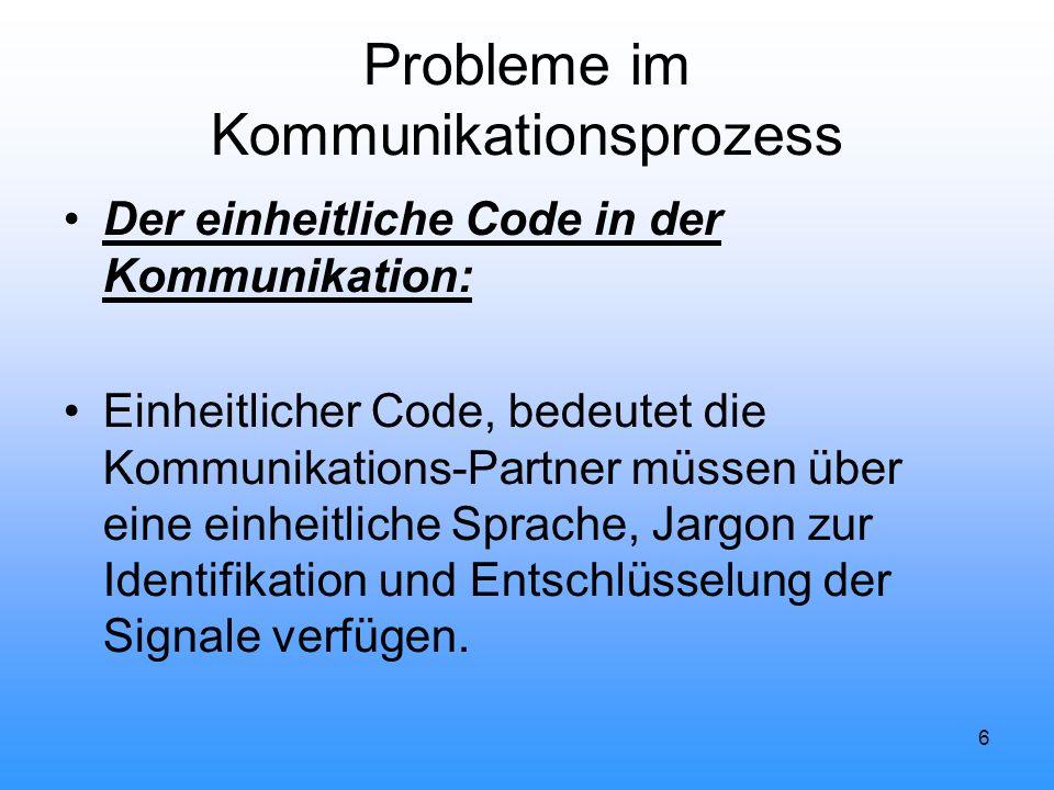 6 Probleme im Kommunikationsprozess Der einheitliche Code in der Kommunikation: Einheitlicher Code, bedeutet die Kommunikations-Partner müssen über ei