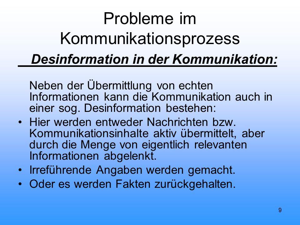 9 Probleme im Kommunikationsprozess Desinformation in der Kommunikation: Neben der Übermittlung von echten Informationen kann die Kommunikation auch i