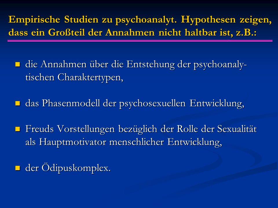 Empirische Studien zu psychoanalyt. Hypothesen zeigen, dass ein Großteil der Annahmen nicht haltbar ist, z.B.: die Annahmen über die Entstehung der ps