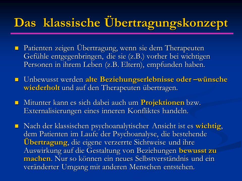 Das klassische Übertragungskonzept Patienten zeigen Übertragung, wenn sie dem Therapeuten Gefühle entgegenbringen, die sie (z.B.) vorher bei wichtigen Personen in ihrem Leben (z.B.